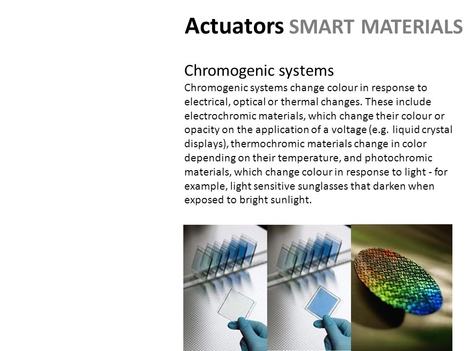 Actuators SMART MATERIALS Chromogenic systems Chromogenic systems change colour in response to electrical, optical or thermal changes.