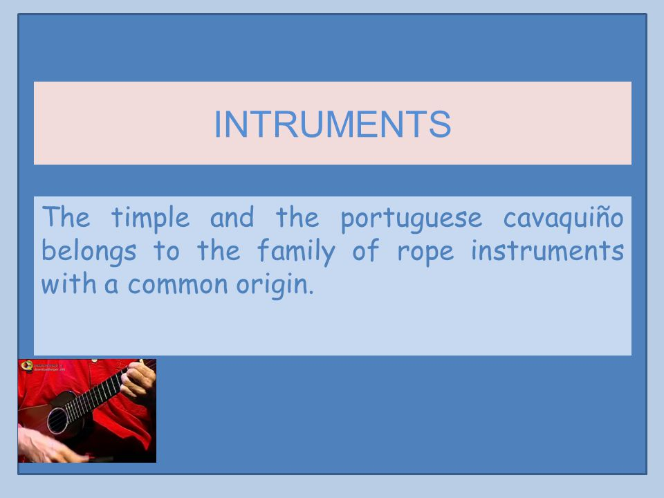 INTRUMENTS The timple and the portuguese cavaquiño belongs to the family of rope instruments with a common origin.