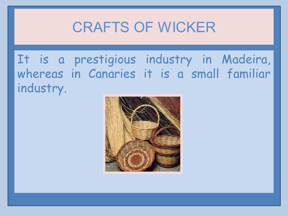 CRAFTS OF WICKER It is a prestigious industry in Madeira, whereas in Canaries it is a small familiar industry.