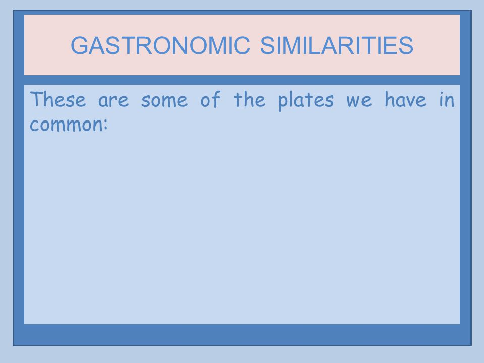 GASTRONOMIC SIMILARITIES These are some of the plates we have in common: