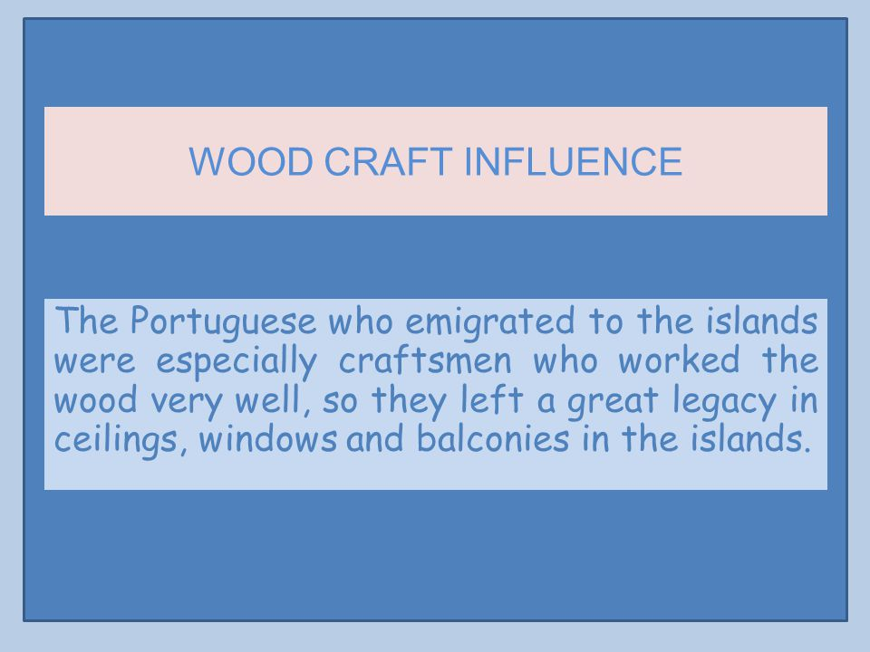 WOOD CRAFT INFLUENCE The Portuguese who emigrated to the islands were especially craftsmen who worked the wood very well, so they left a great legacy in ceilings, windows and balconies in the islands.