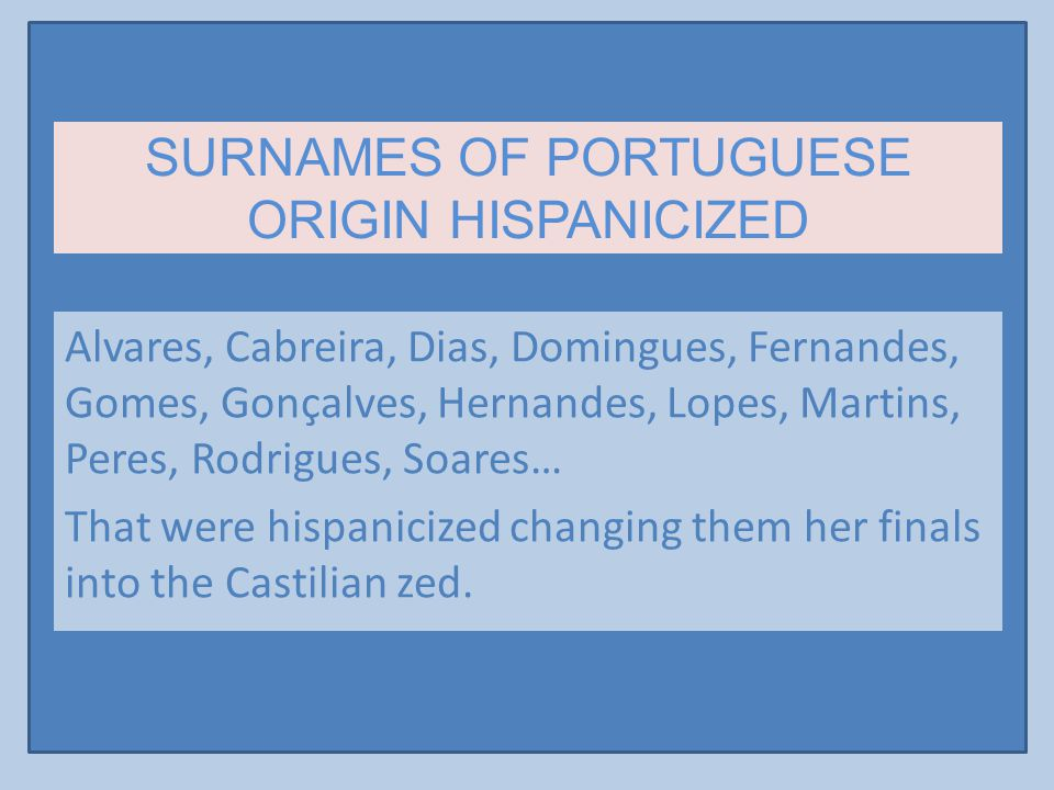 SURNAMES OF PORTUGUESE ORIGIN HISPANICIZED Alvares, Cabreira, Dias, Domingues, Fernandes, Gomes, Gonçalves, Hernandes, Lopes, Martins, Peres, Rodrigues, Soares… That were hispanicized changing them her finals into the Castilian zed.