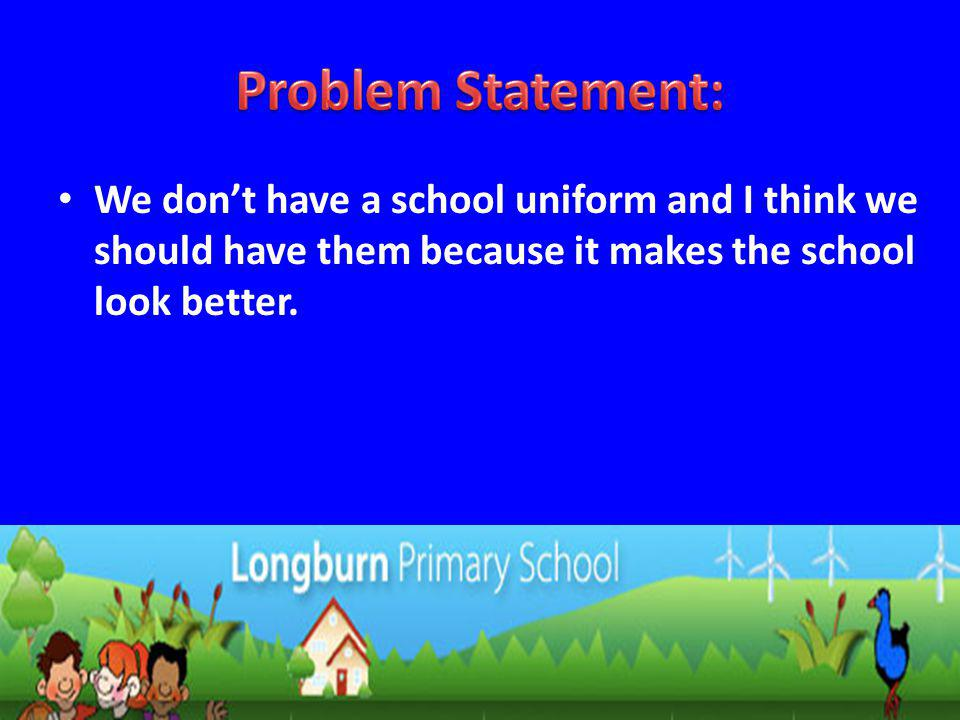 We dont have a school uniform and I think we should have them because it makes the school look better.