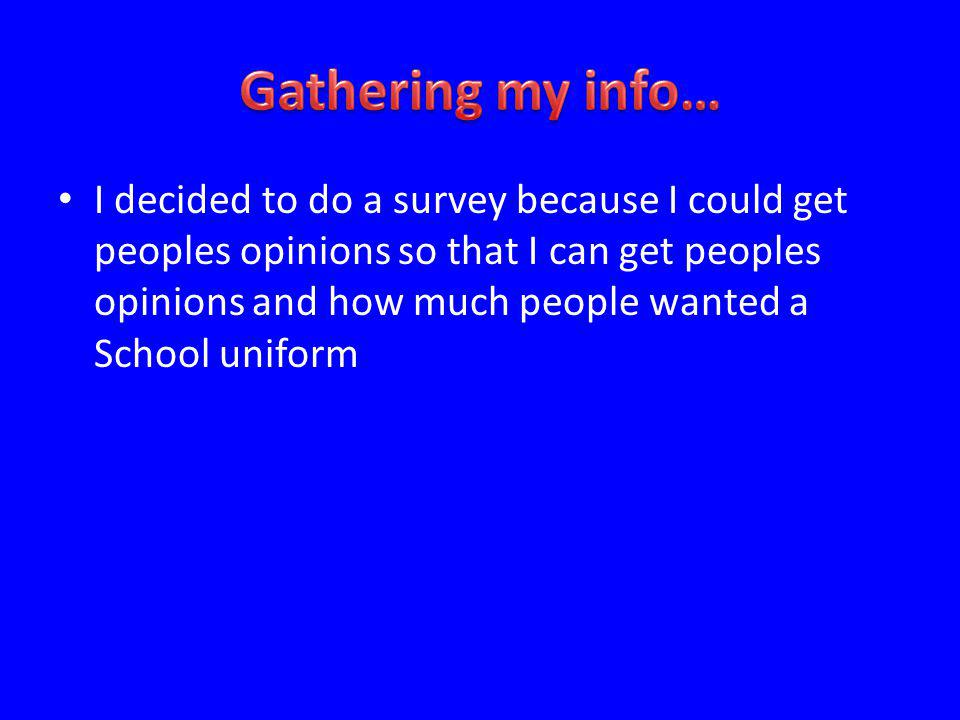 I decided to do a survey because I could get peoples opinions so that I can get peoples opinions and how much people wanted a School uniform