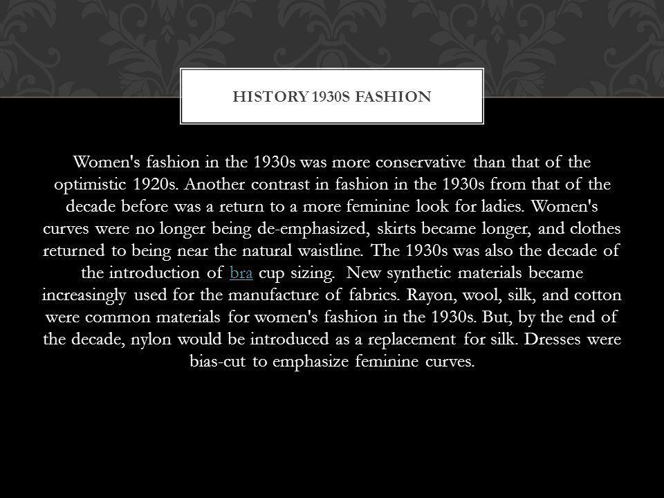 Women's fashion in the 1930s was more conservative than that of the optimistic 1920s. Another contrast in fashion in the 1930s from that of the decade