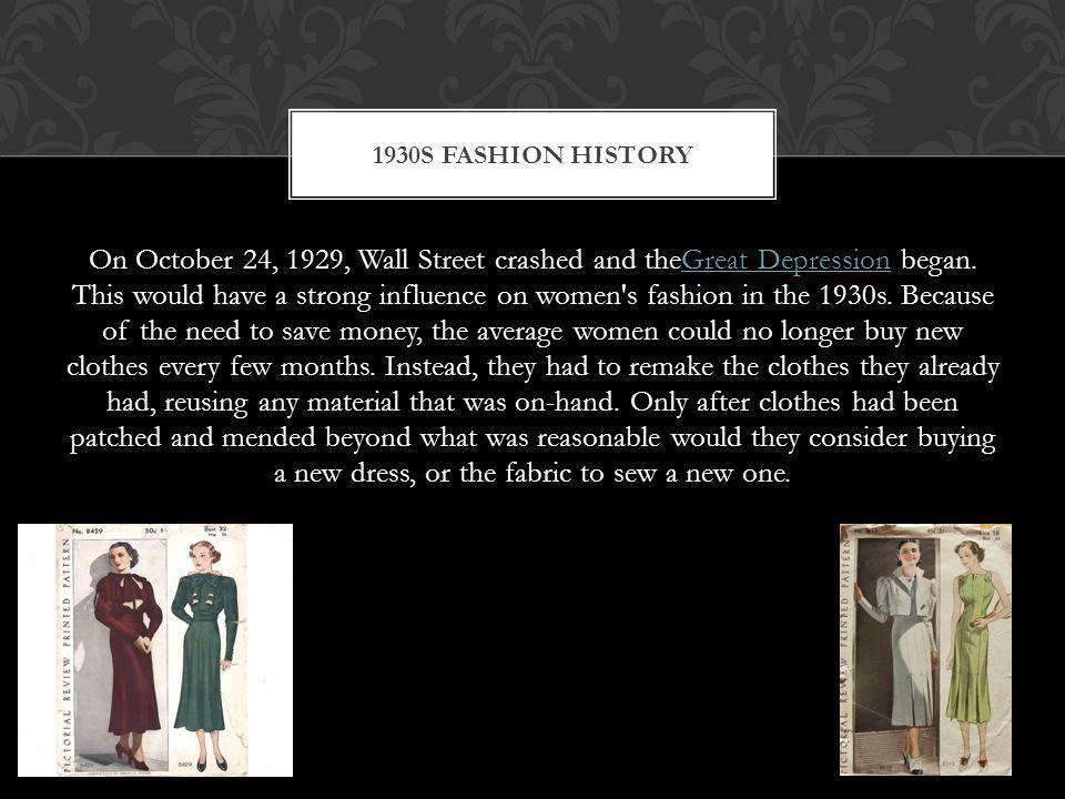 On October 24, 1929, Wall Street crashed and theGreat Depression began. This would have a strong influence on women's fashion in the 1930s. Because of