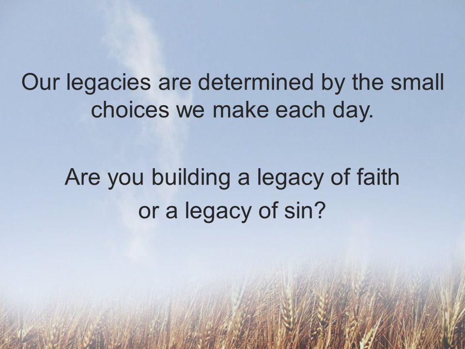 Our legacies are determined by the small choices we make each day. Are you building a legacy of faith or a legacy of sin?