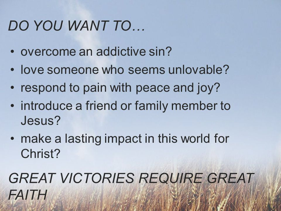 DO YOU WANT TO… overcome an addictive sin? love someone who seems unlovable? respond to pain with peace and joy? introduce a friend or family member t