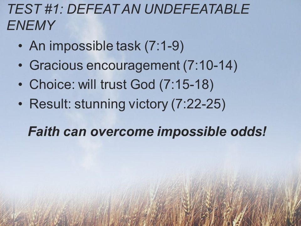 TEST #1: DEFEAT AN UNDEFEATABLE ENEMY An impossible task (7:1-9) Gracious encouragement (7:10-14) Choice: will trust God (7:15-18) Result: stunning vi
