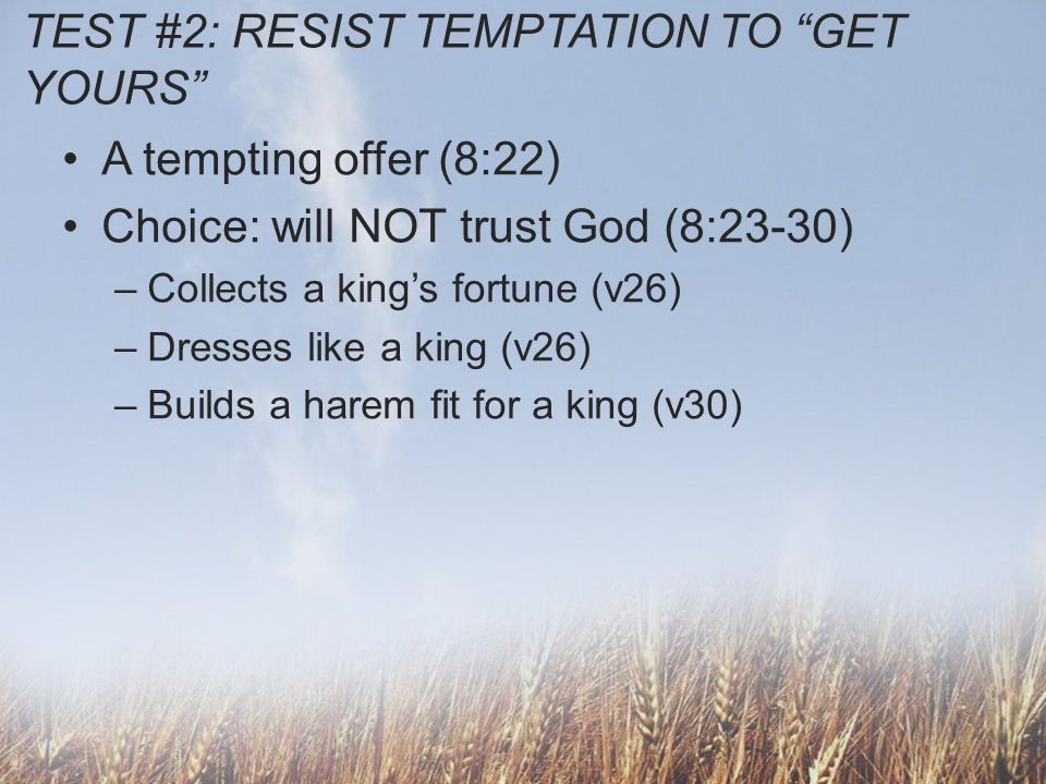 TEST #2: RESIST TEMPTATION TO GET YOURS A tempting offer (8:22) Choice: will NOT trust God (8:23-30) Deuteronomy 17:17 He must not take many wives, or his heart will be led astray.