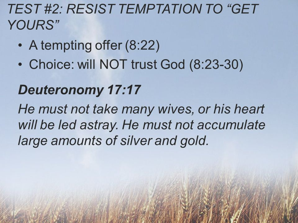 TEST #2: RESIST TEMPTATION TO GET YOURS A tempting offer (8:22) Choice: will NOT trust God (8:23-30) –Collects a kings fortune (v26) –Dresses like a king (v26) –Builds a harem fit for a king (v30) –Solidifies power with an idol (v27) –Names his son, My Father is King!.