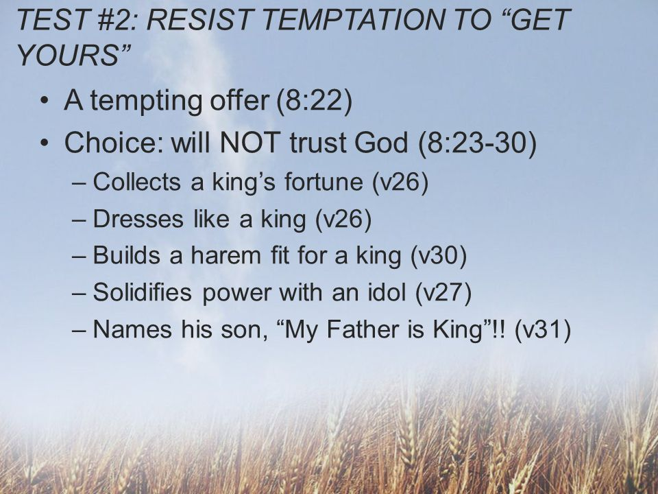 TEST #2: RESIST TEMPTATION TO GET YOURS A tempting offer (8:22) Choice: will NOT trust God (8:23-30) –Collects a kings fortune (v26) –Dresses like a k
