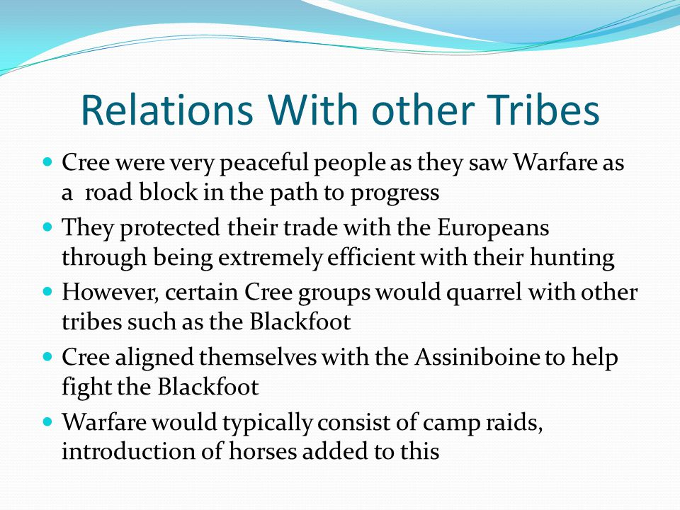 Relations With other Tribes Cree were very peaceful people as they saw Warfare as a road block in the path to progress They protected their trade with the Europeans through being extremely efficient with their hunting However, certain Cree groups would quarrel with other tribes such as the Blackfoot Cree aligned themselves with the Assiniboine to help fight the Blackfoot Warfare would typically consist of camp raids, introduction of horses added to this