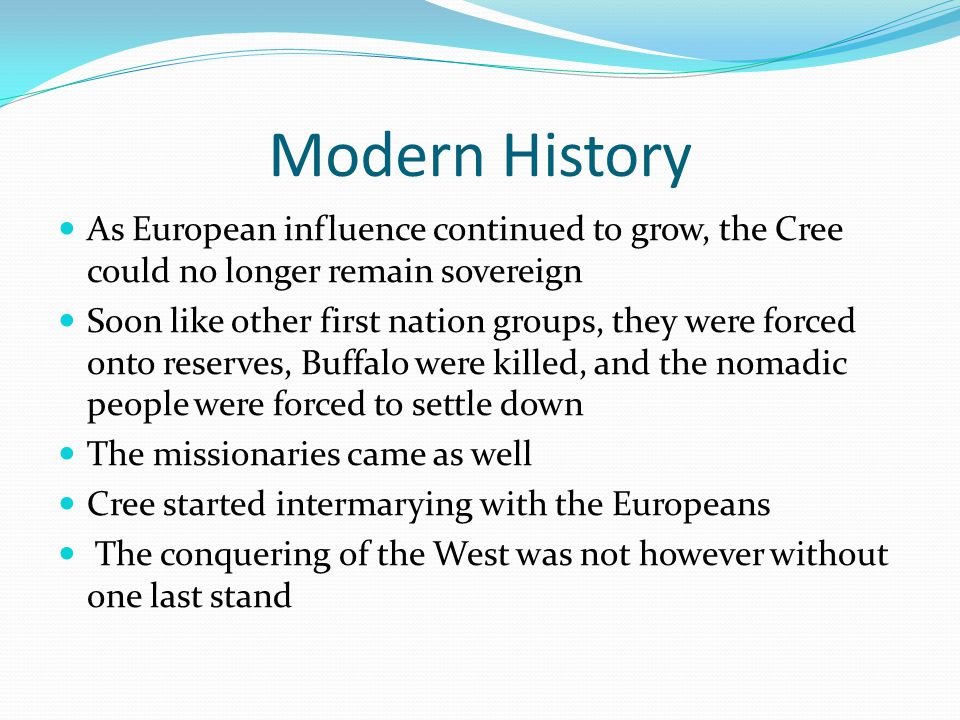 Modern History As European influence continued to grow, the Cree could no longer remain sovereign Soon like other first nation groups, they were forced onto reserves, Buffalo were killed, and the nomadic people were forced to settle down The missionaries came as well Cree started intermarying with the Europeans The conquering of the West was not however without one last stand