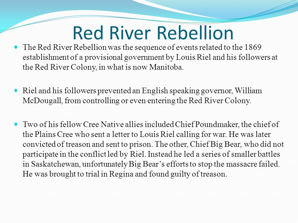 Red River Rebellion The Red River Rebellion was the sequence of events related to the 1869 establishment of a provisional government by Louis Riel and his followers at the Red River Colony, in what is now Manitoba.