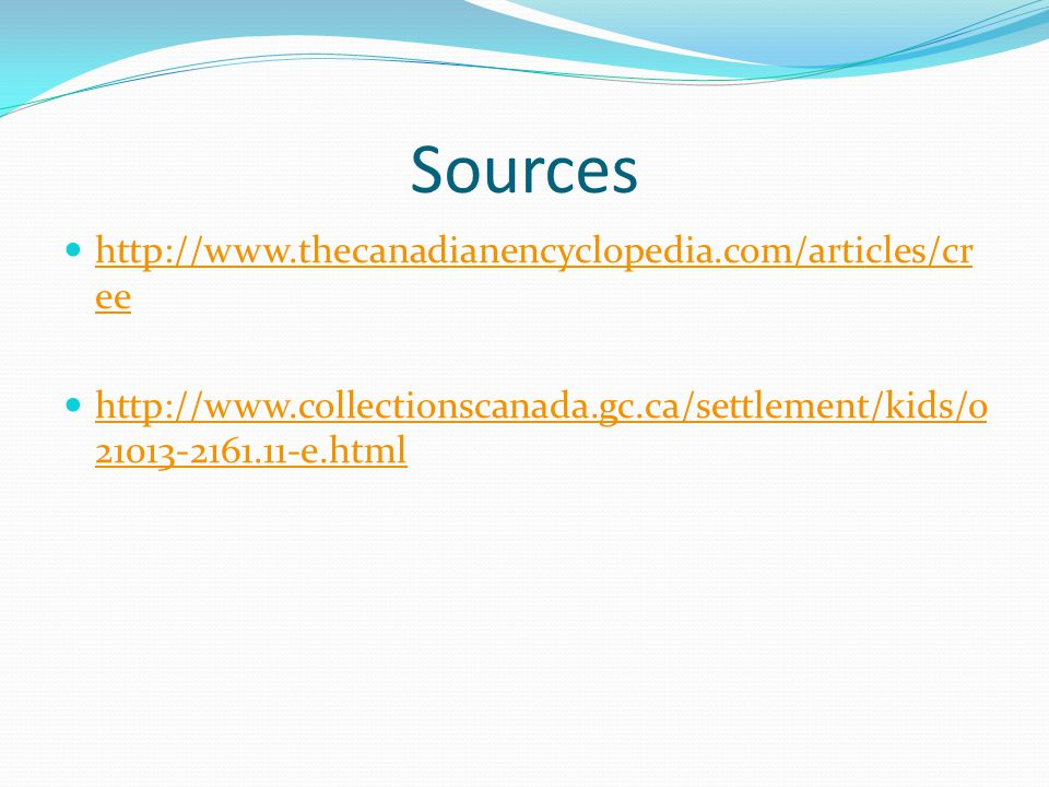 Sources http://www.thecanadianencyclopedia.com/articles/cr ee http://www.thecanadianencyclopedia.com/articles/cr ee http://www.collectionscanada.gc.ca/settlement/kids/0 21013-2161.11-e.html http://www.collectionscanada.gc.ca/settlement/kids/0 21013-2161.11-e.html