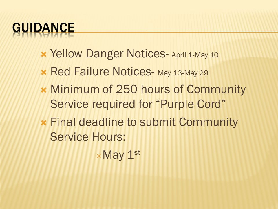 Yellow Danger Notices- April 1-May 10 Red Failure Notices- May 13-May 29 Minimum of 250 hours of Community Service required for Purple Cord Final deadline to submit Community Service Hours: May 1 st