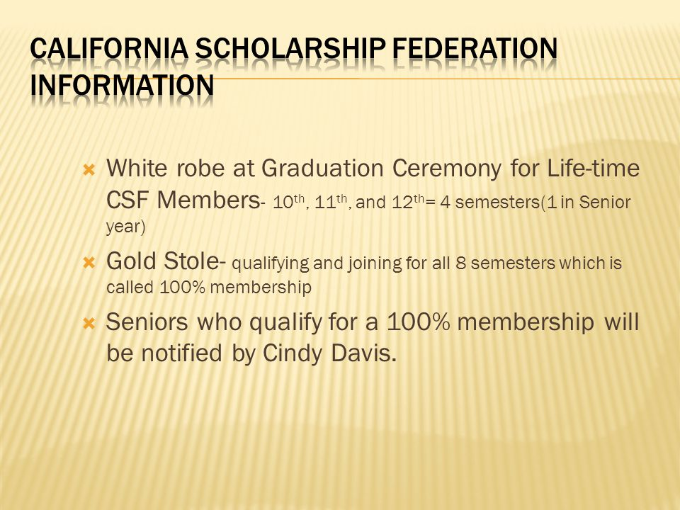 White robe at Graduation Ceremony for Life-time CSF Members - 10 th, 11 th, and 12 th = 4 semesters(1 in Senior year) Gold Stole- qualifying and joining for all 8 semesters which is called 100% membership Seniors who qualify for a 100% membership will be notified by Cindy Davis.