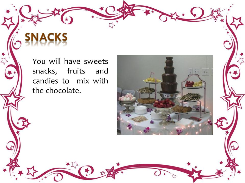 You will have sweets snacks, fruits and candies to mix with the chocolate.