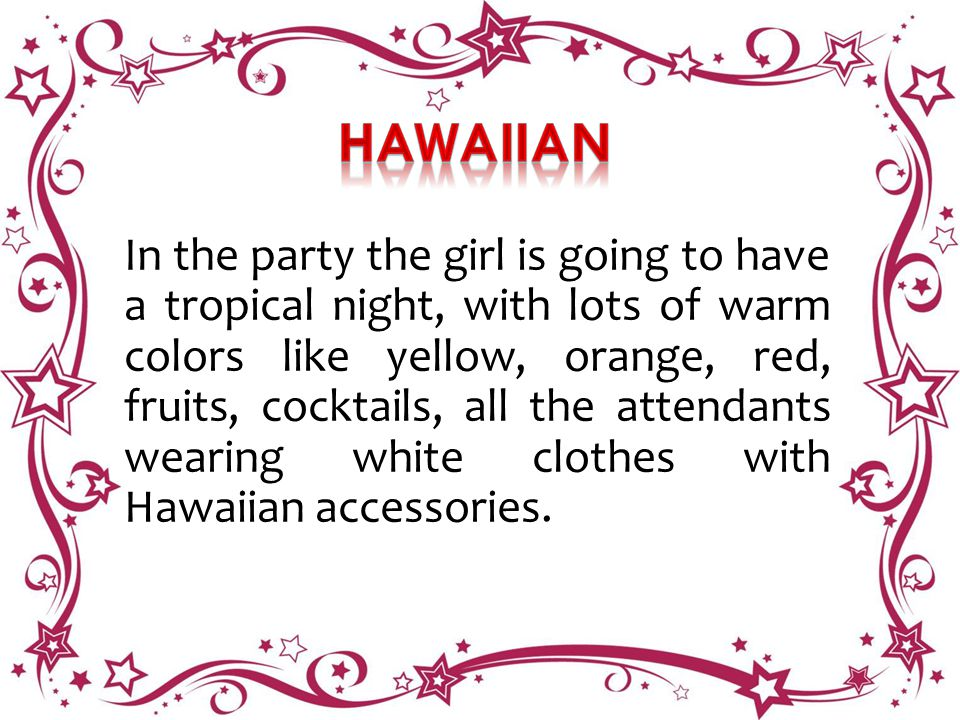 In the party the girl is going to have a tropical night, with lots of warm colors like yellow, orange, red, fruits, cocktails, all the attendants wearing white clothes with Hawaiian accessories.