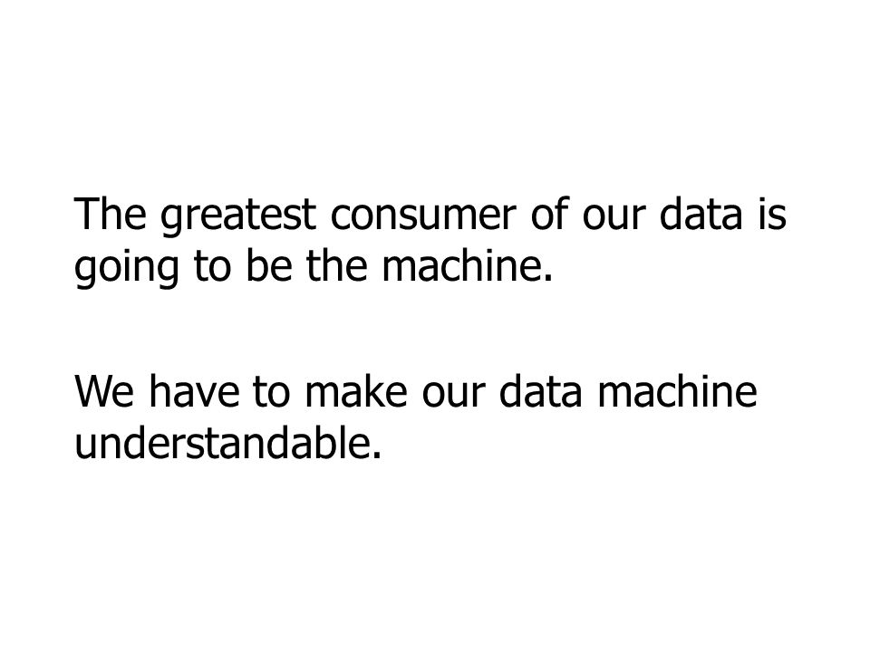 The greatest consumer of our data is going to be the machine. We have to make our data machine understandable.