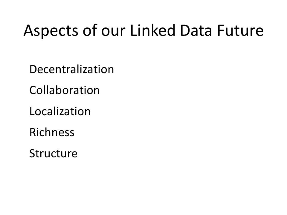 Aspects of our Linked Data Future Decentralization Collaboration Localization Richness Structure