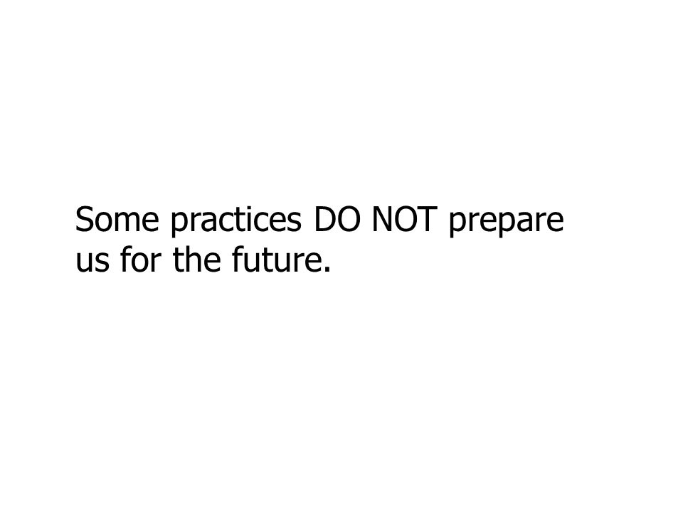 Some practices DO NOT prepare us for the future.