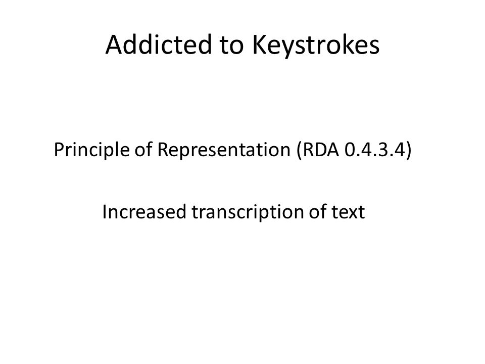 Addicted to Keystrokes Principle of Representation (RDA 0.4.3.4) Increased transcription of text