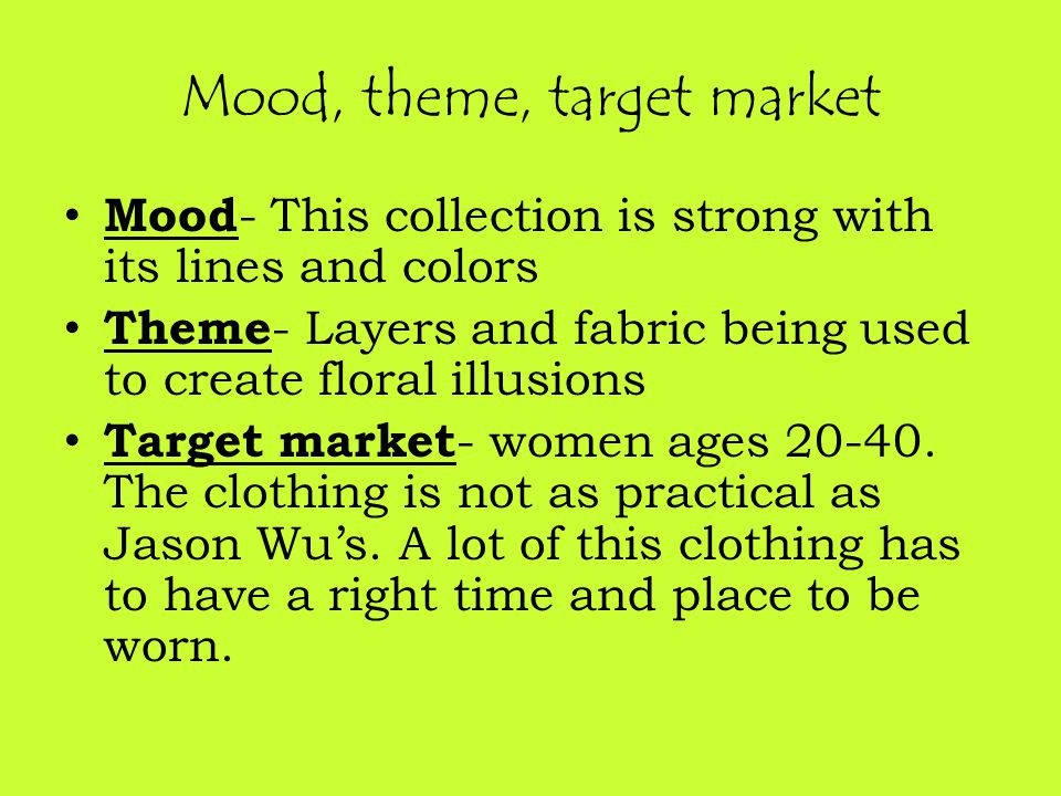 Mood, theme, target market Mood - This collection is strong with its lines and colors Theme - Layers and fabric being used to create floral illusions Target market - women ages 20-40.
