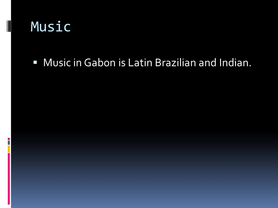 Music Music in Gabon is Latin Brazilian and Indian.