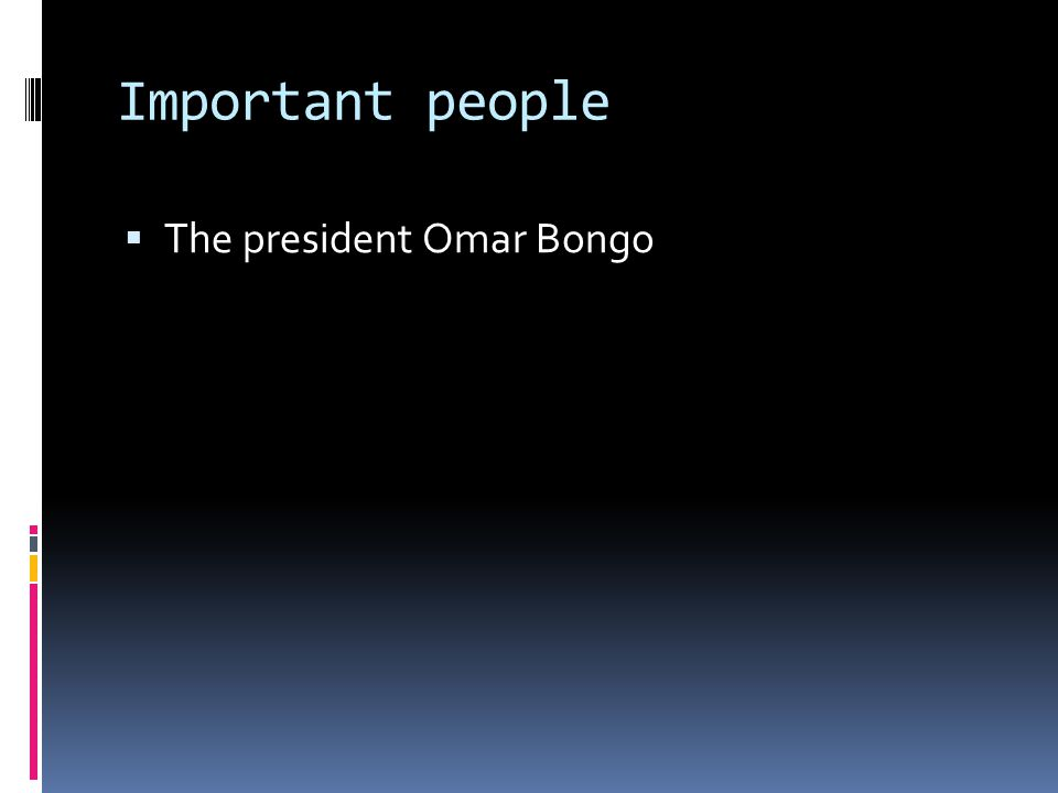 Important people The president Omar Bongo