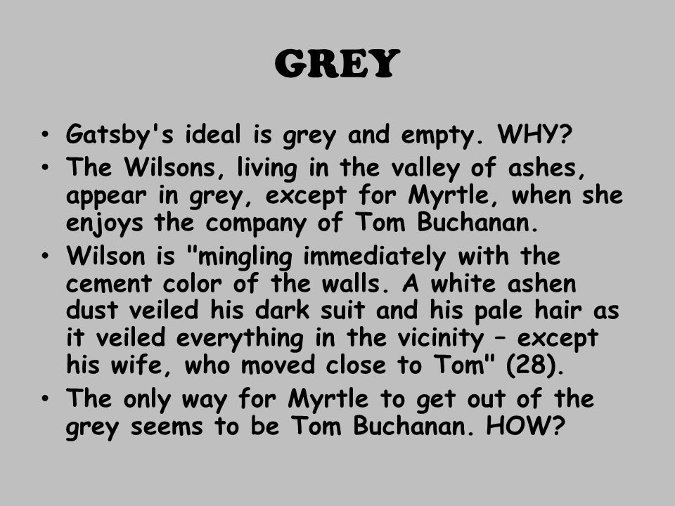 GREY Gatsby's ideal is grey and empty. WHY? The Wilsons, living in the valley of ashes, appear in grey, except for Myrtle, when she enjoys the company
