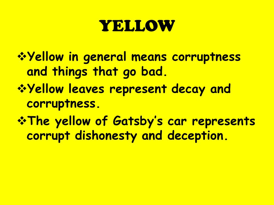 YELLOW Yellow in general means corruptness and things that go bad. Yellow leaves represent decay and corruptness. The yellow of Gatsbys car represents