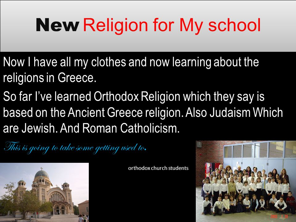 New Religion for My school Now I have all my clothes and now learning about the religions in Greece. So far Ive learned Orthodox Religion which they s