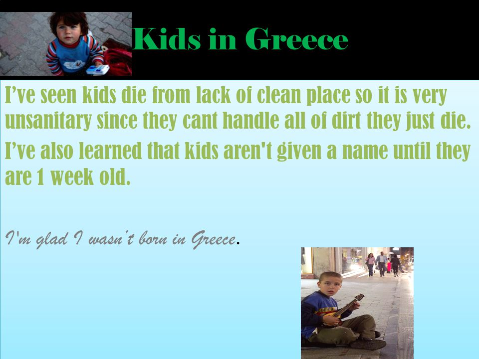 Kids in Greece Ive seen kids die from lack of clean place so it is very unsanitary since they cant handle all of dirt they just die.