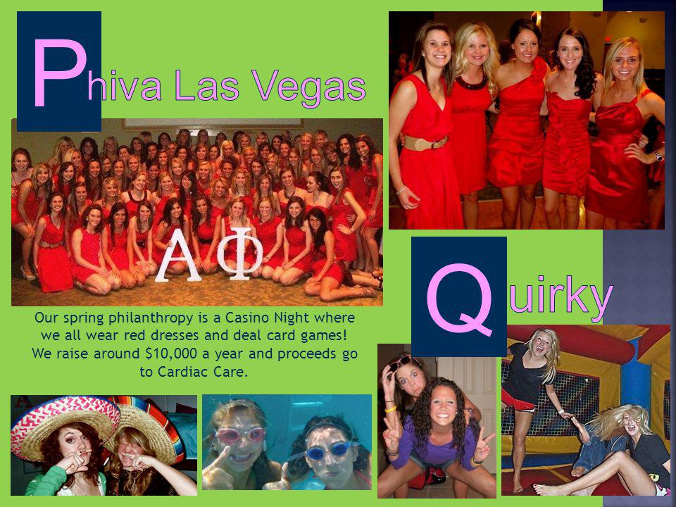 P Our spring philanthropy is a Casino Night where we all wear red dresses and deal card games.