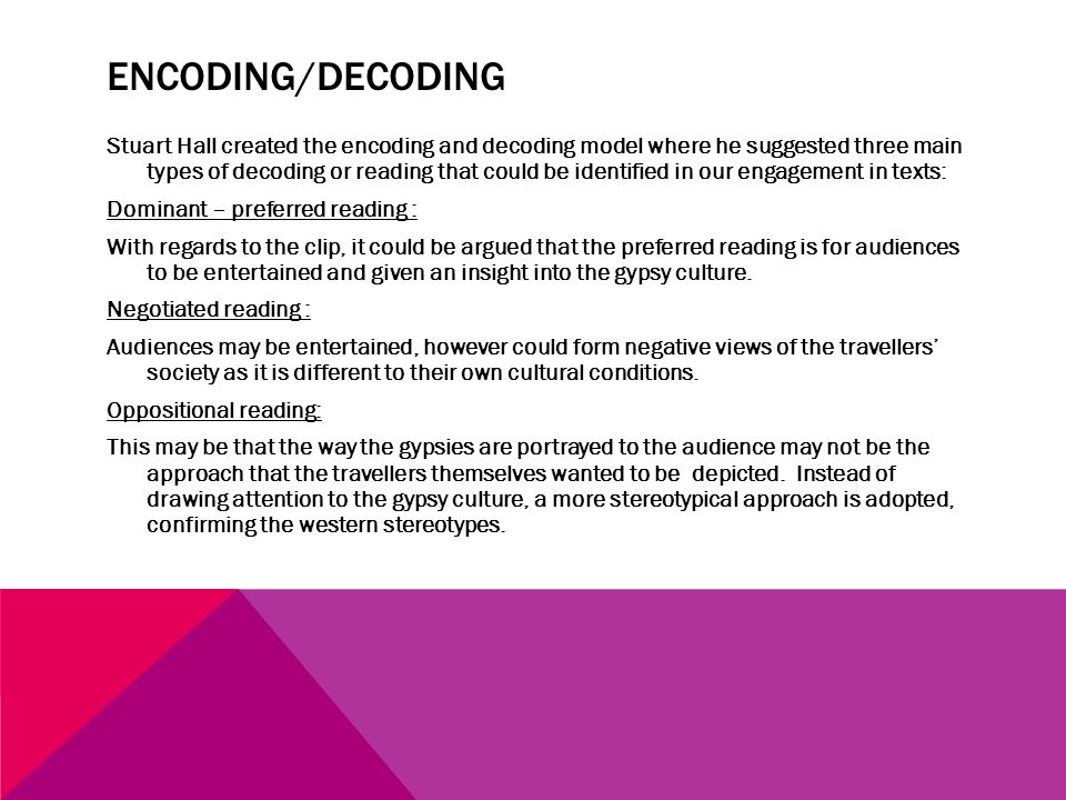 ENCODING/DECODING Stuart Hall created the encoding and decoding model where he suggested three main types of decoding or reading that could be identified in our engagement in texts: Dominant – preferred reading : With regards to the clip, it could be argued that the preferred reading is for audiences to be entertained and given an insight into the gypsy culture.