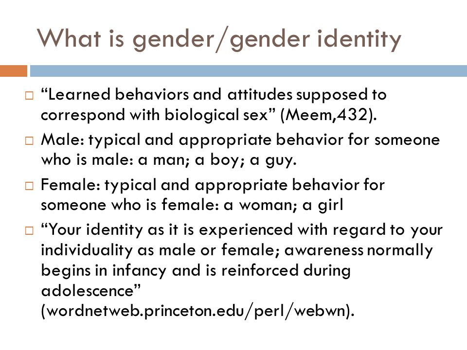 What is gender/gender identity Learned behaviors and attitudes supposed to correspond with biological sex (Meem,432). Male: typical and appropriate be