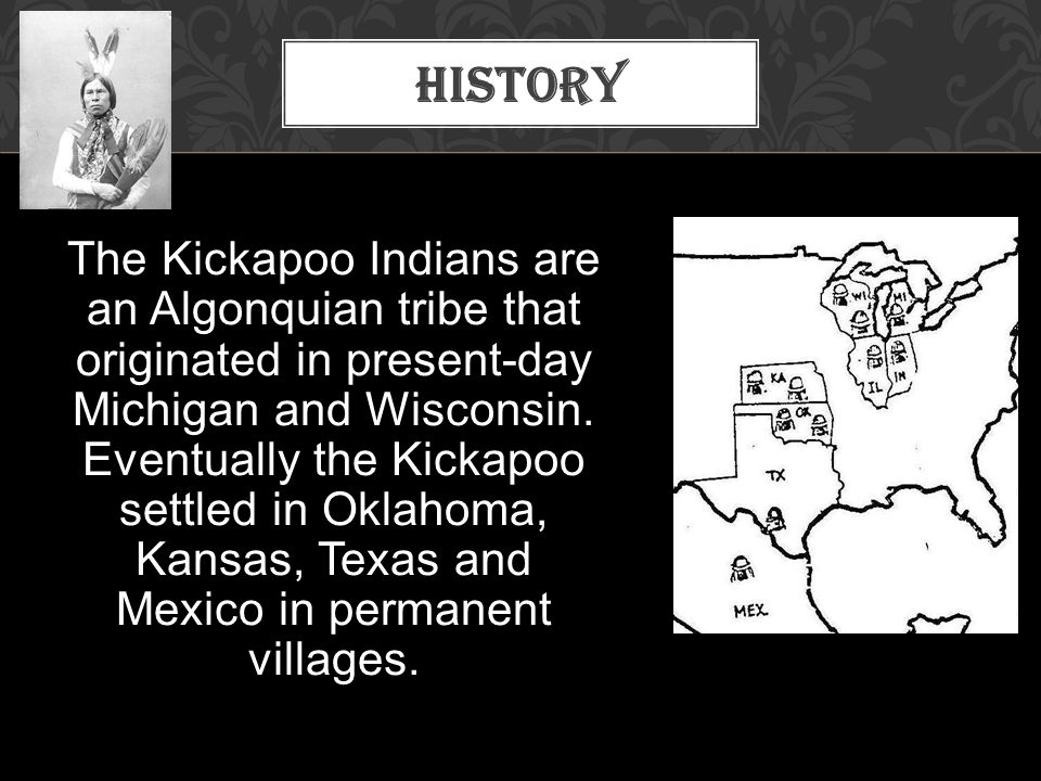 The Kickapoo Indians are an Algonquian tribe that originated in present-day Michigan and Wisconsin. Eventually the Kickapoo settled in Oklahoma, Kansa