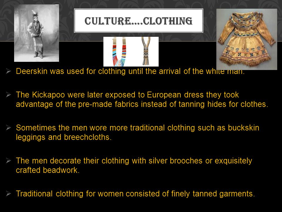 Deerskin was used for clothing until the arrival of the white man. The Kickapoo were later exposed to European dress they took advantage of the pre-ma