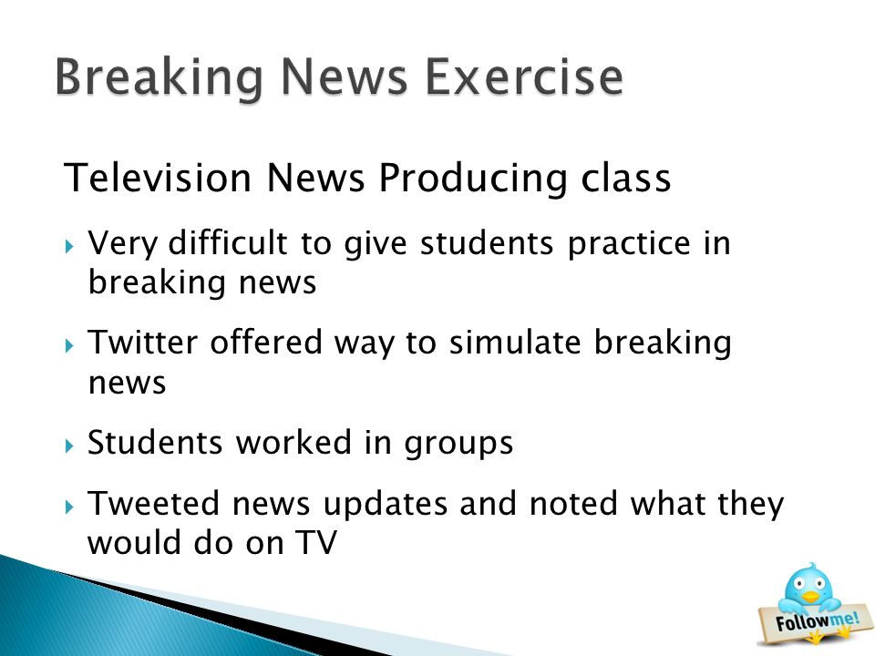 Television News Producing class Very difficult to give students practice in breaking news Twitter offered way to simulate breaking news Students worked in groups Tweeted news updates and noted what they would do on TV