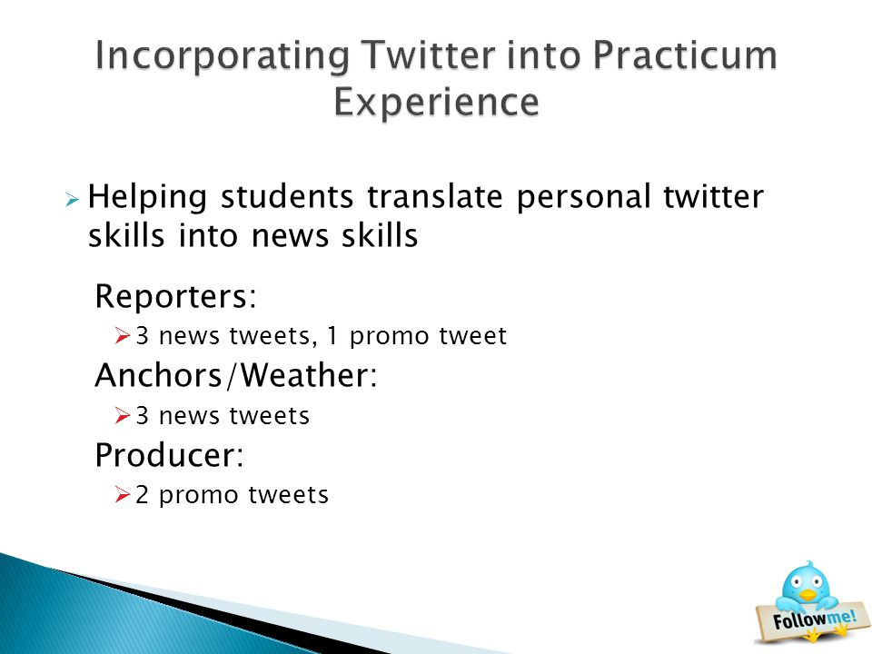 Helping students translate personal twitter skills into news skills Reporters: 3 news tweets, 1 promo tweet Anchors/Weather: 3 news tweets Producer: 2 promo tweets