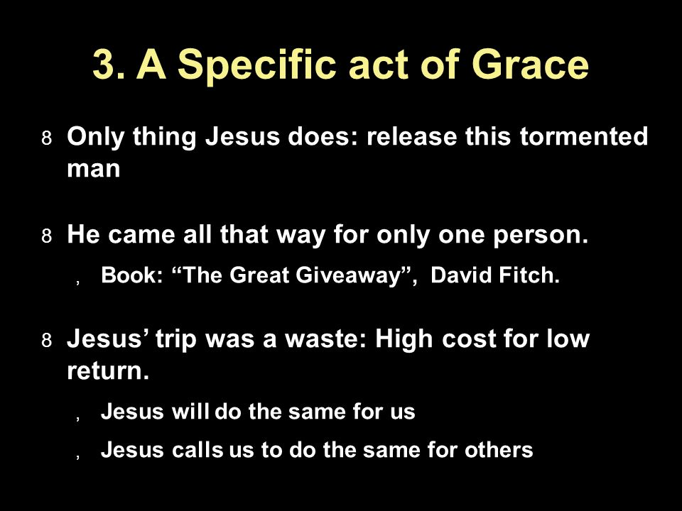 3. A Specific act of Grace Only thing Jesus does: release this tormented man He came all that way for only one person. Book: The Great Giveaway, David