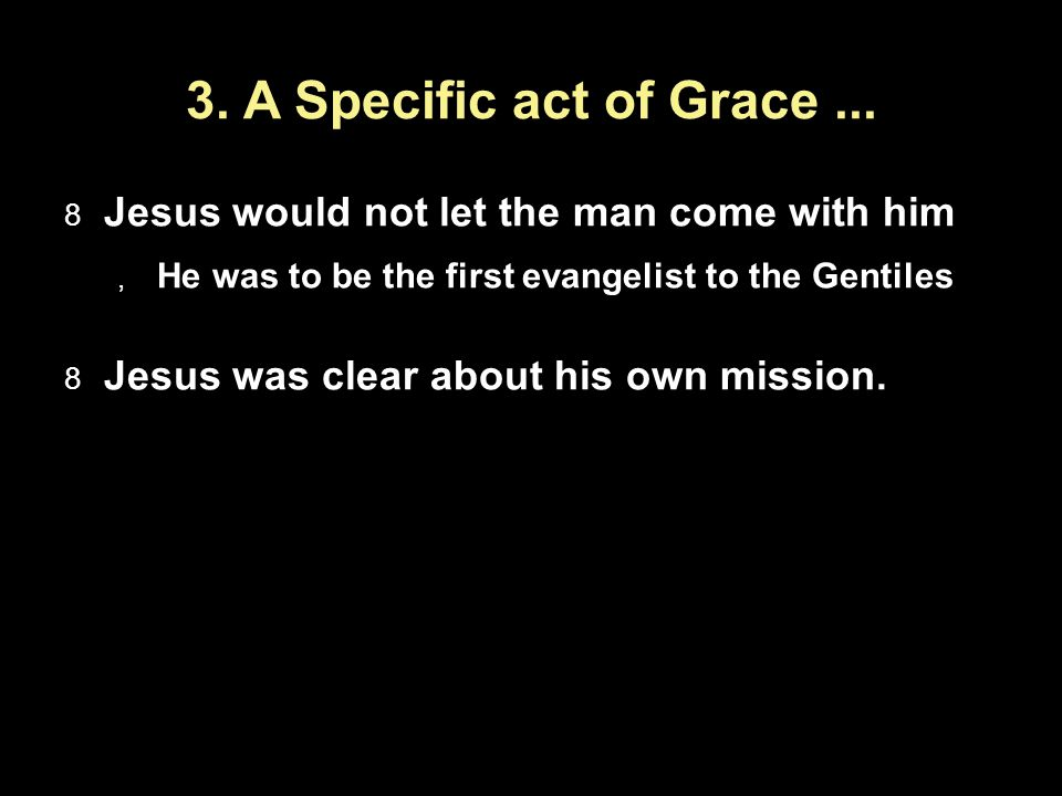 3. A Specific act of Grace... Jesus would not let the man come with him He was to be the first evangelist to the Gentiles Jesus was clear about his ow