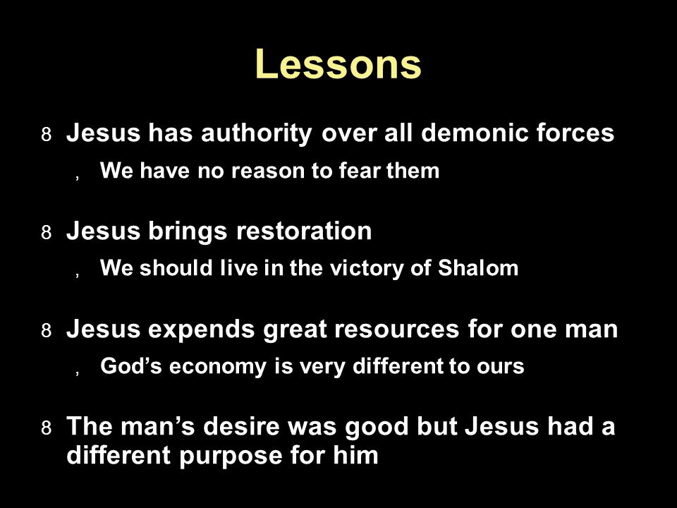 Lessons Jesus has authority over all demonic forces We have no reason to fear them Jesus brings restoration We should live in the victory of Shalom Je