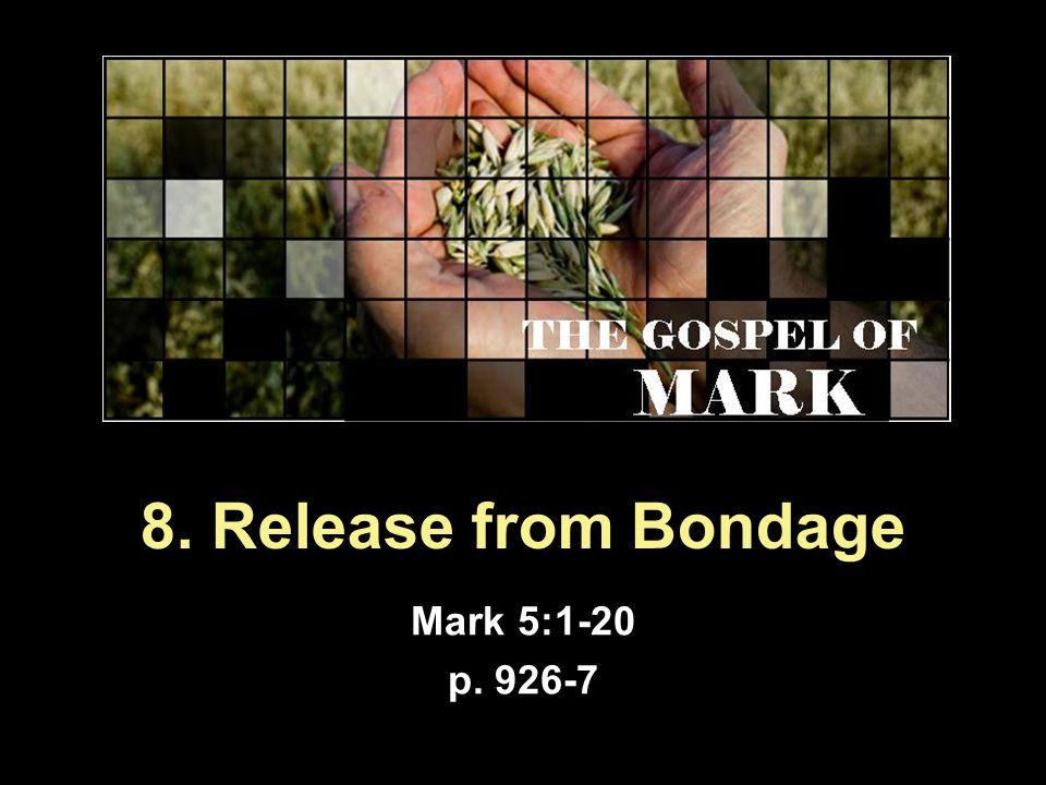 8. Release from Bondage Mark 5:1-20 p. 926-7