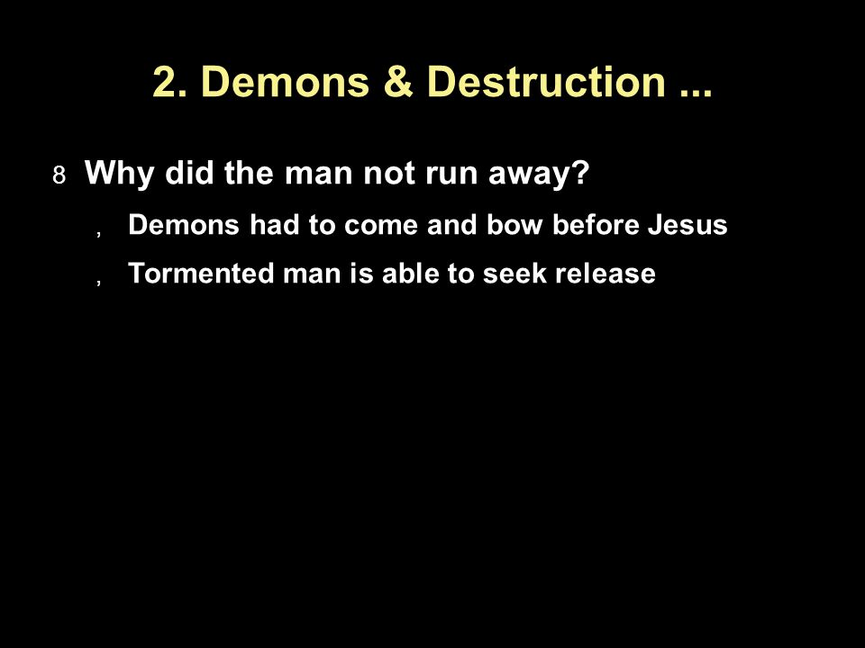 2. Demons & Destruction... Why did the man not run away? Demons had to come and bow before Jesus Tormented man is able to seek release