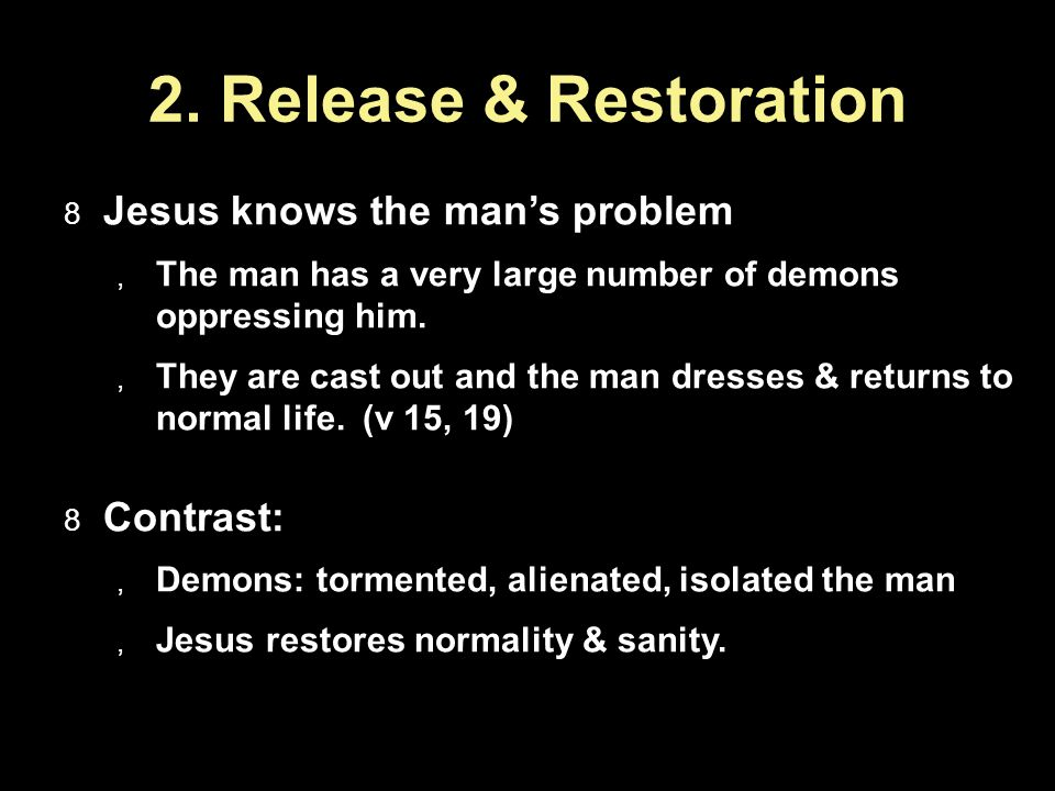 2. Release & Restoration Jesus knows the mans problem The man has a very large number of demons oppressing him. They are cast out and the man dresses
