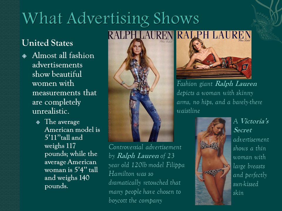 United States Almost all fashion advertisements show beautiful women with measurements that are completely unrealistic.
