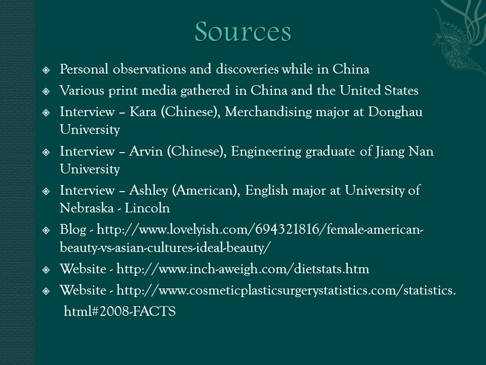 Personal observations and discoveries while in China Various print media gathered in China and the United States Interview – Kara (Chinese), Merchandising major at Donghau University Interview – Arvin (Chinese), Engineering graduate of Jiang Nan University Interview – Ashley (American), English major at University of Nebraska - Lincoln Blog - http://www.lovelyish.com/694321816/female-american- beauty-vs-asian-cultures-ideal-beauty/ Website - http://www.inch-aweigh.com/dietstats.htm Website - http://www.cosmeticplasticsurgerystatistics.com/statistics.